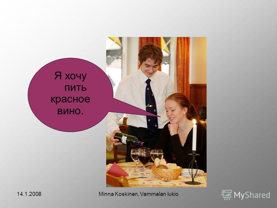 14.1.2008Minna Koskinen, Vammalan lukio Я хочу пить красное вино.