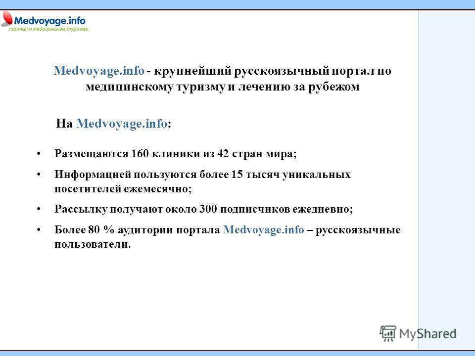 Medvoyage.info - крупнейший русскоязычный портал по медицинскому туризму и лечению за рубежом На Medvoyage.info: Размещаются 160 клиники из 42 стран мира; Информацией пользуются более 15 тысяч уникальных посетителей ежемесячно; Рассылку получают окол