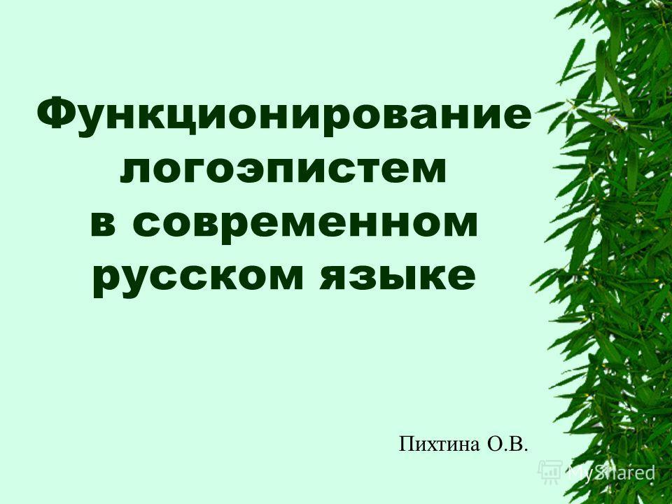 Функционирование логоэпистем в современном русском языке Пихтина О.В.