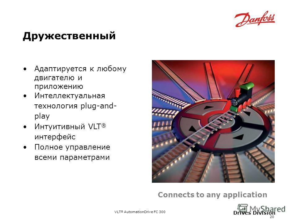 VLT ® AutomationDrive FC 300 20 Drives Division Дружественный Адаптируется к любому двигателю и приложению Интеллектуальная технология plug-and- play ®Интуитивный VLT ® интерфейс Полное управление всеми параметрами Connects to any application