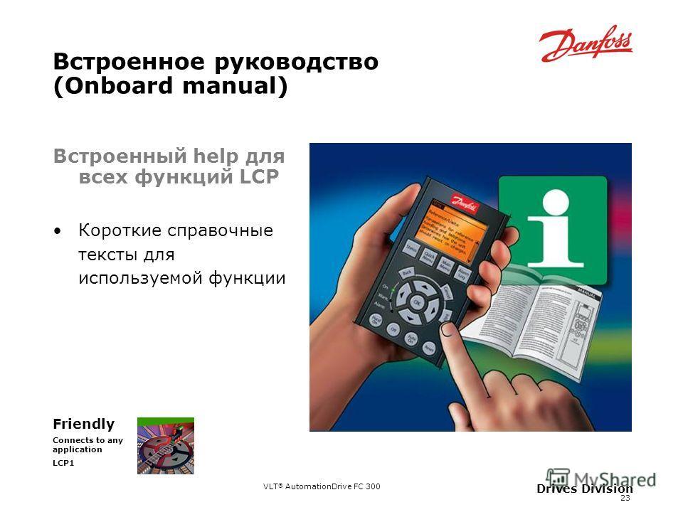 VLT ® AutomationDrive FC 300 23 Drives Division Встроенное руководство (Onboard manual) Friendly Connects to any application LCP1 Встроенный help для всех функций LCP Короткие справочные тексты для используемой функции