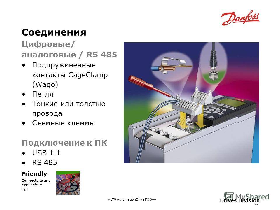 VLT ® AutomationDrive FC 300 27 Drives Division Соединения Friendly Connects to any application Fr3 Цифровые/ аналоговые / RS 485 Подпружиненные контакты CageClamp (Wago) Петля Тонкие или толстые провода Съемные клеммы Подключение к ПК USB 1.1 RS 485