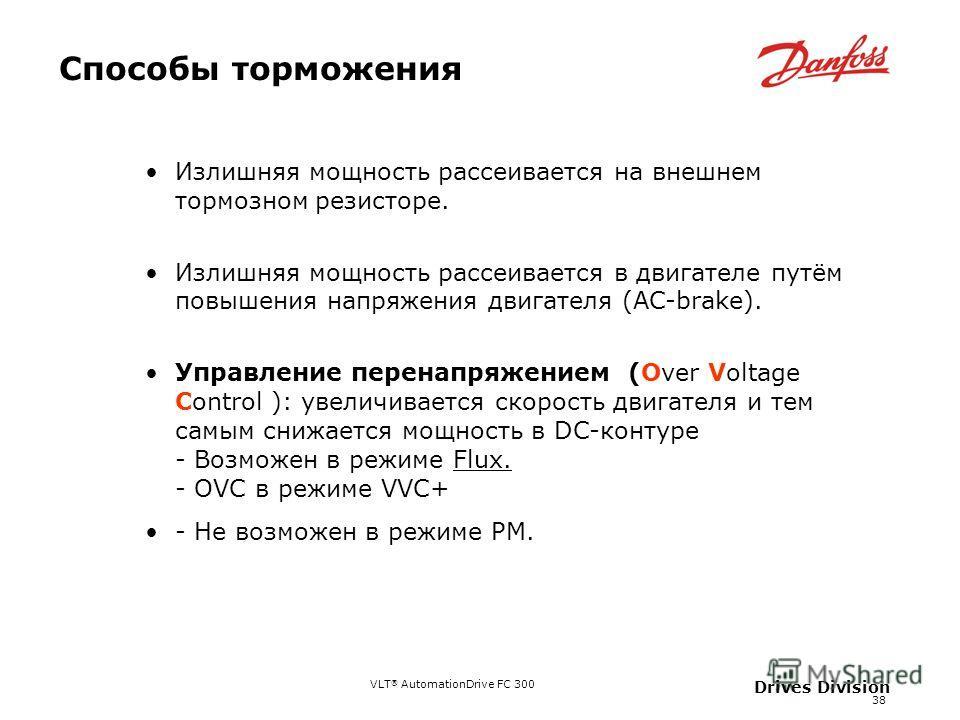 VLT ® AutomationDrive FC 300 38 Drives Division Способы торможения Излишняя мощность рассеивается на внешнем тормозном резисторе. Излишняя мощность рассеивается в двигателе путём повышения напряжения двигателя (АC-brake). Управление перенапряжением (