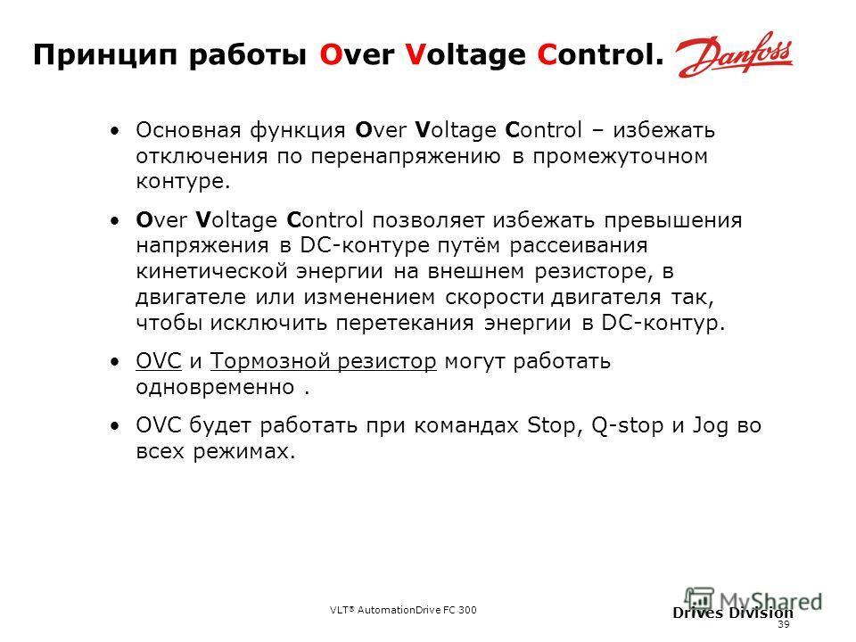VLT ® AutomationDrive FC 300 39 Drives Division Принцип работы Over Voltage Control. Основная функция Over Voltage Control – избежать отключения по перенапряжению в промежуточном контуре. Over Voltage Control позволяет избежать превышения напряжения