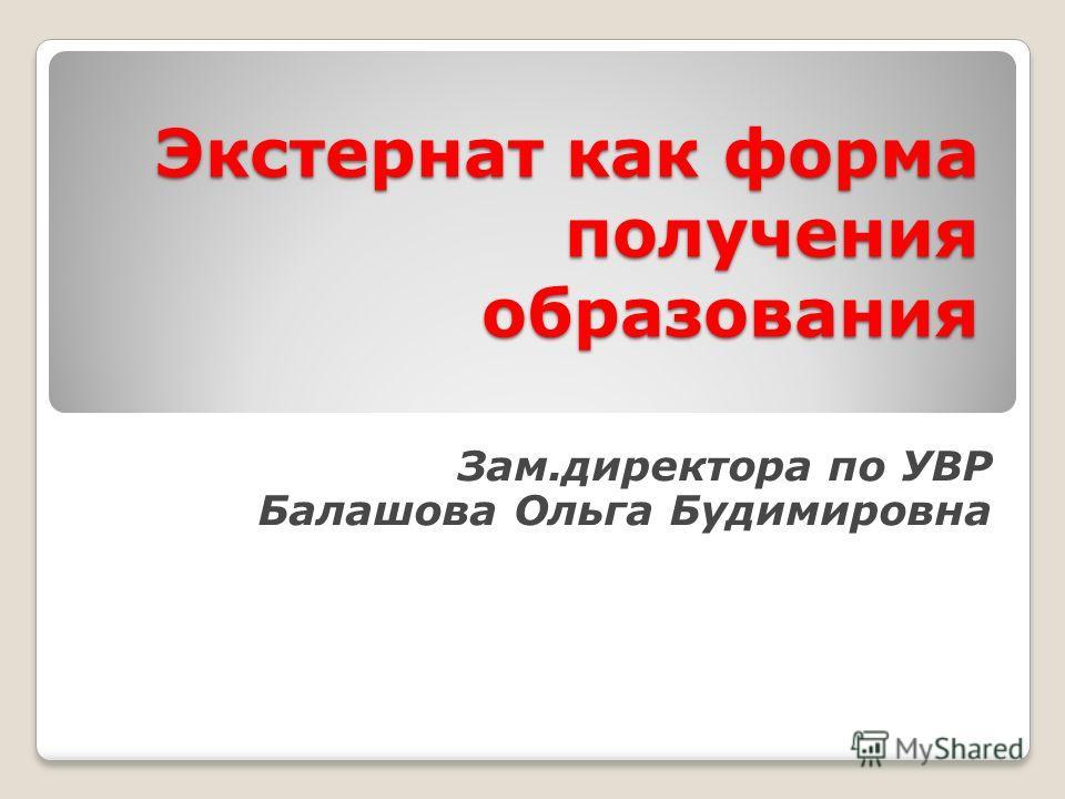 Экстернат как форма получения образования Зам.директора по УВР Балашова Ольга Будимировна