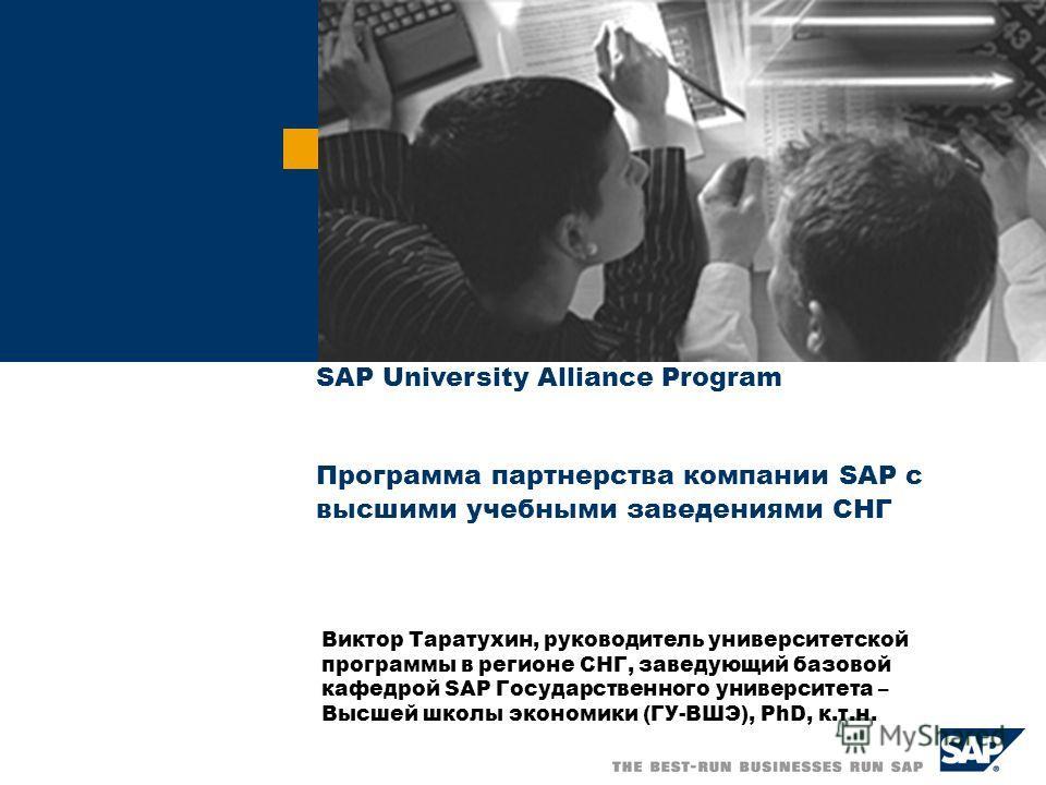 Виктор Таратухин, руководитель университетской программы в регионе СНГ, заведующий базовой кафедрой SAP Государственного университета – Высшей школы экономики (ГУ-ВШЭ), PhD, к.т.н. SAP University Alliance Program Программа партнерства компании SAP с