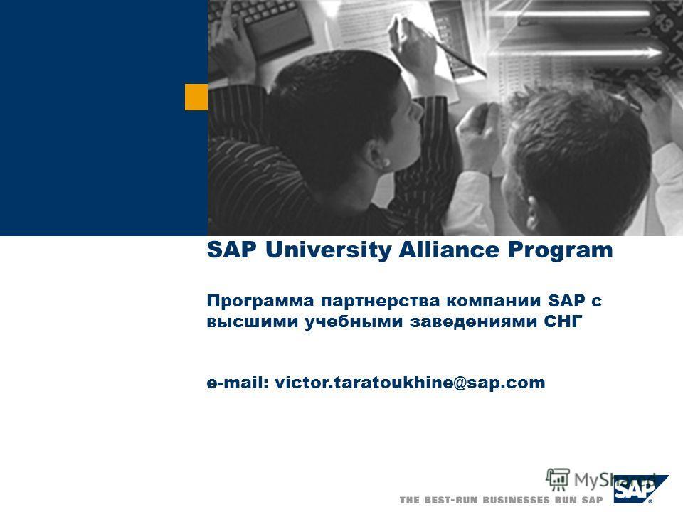 SAP University Alliance Program Программа партнерства компании SAP с высшими учебными заведениями СНГ e-mail: victor.taratoukhine@sap.com