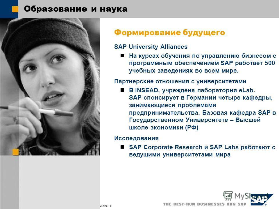 SAP University Alliances, IT in Education, CIS Dr. Victor Taratoukhine / 5 Образование и наука Формирование будущего SAP University Alliances На курсах обучения по управлению бизнесом с программным обеспечением SAP работает 500 учебных заведениях во