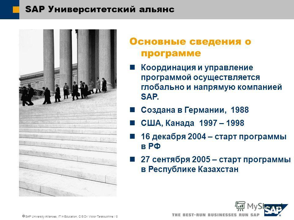 SAP University Alliances, IT in Education, CIS Dr. Victor Taratoukhine / 8 SAP Университетский альянс Основные cведения о программе Координация и управление программой осуществляется глобально и напрямую компанией SAP. Создана в Германии, 1988 США, К