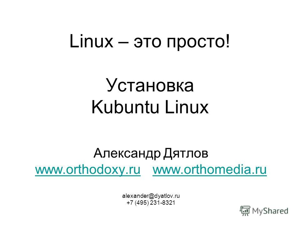 Linux – это просто! Установка Kubuntu Linux Александр Дятлов www.orthodoxy.ru www.orthomedia.ru www.orthodoxy.ruwww.orthomedia.ru alexander@dyatlov.ru +7 (495) 231-8321