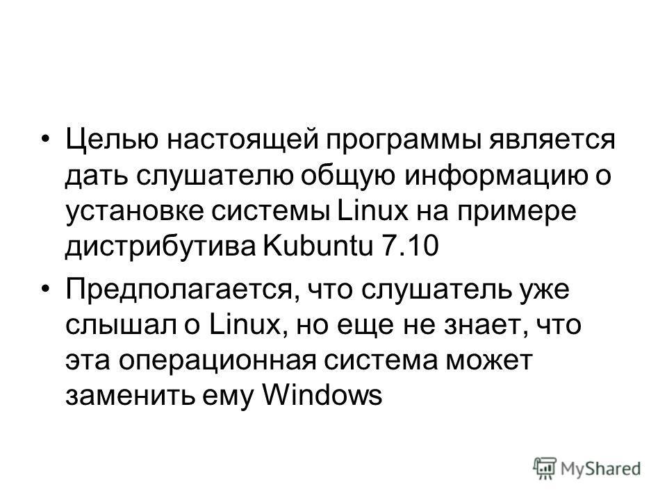 Целью настоящей программы является дать слушателю общую информацию о установке системы Linux на примере дистрибутива Kubuntu 7.10 Предполагается, что слушатель уже слышал о Linux, но еще не знает, что эта операционная система может заменить ему Windo