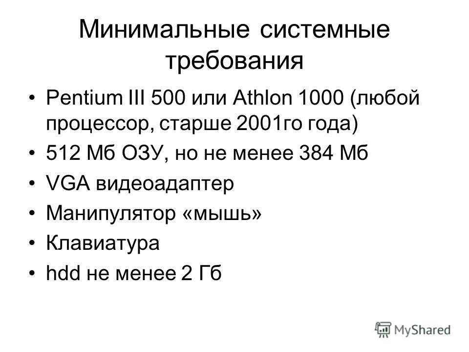 Минимальные системные требования Pentium III 500 или Athlon 1000 (любой процессор, старше 2001го года) 512 Мб ОЗУ, но не менее 384 Мб VGA видеоадаптер Манипулятор «мышь» Клавиатура hdd не менее 2 Гб