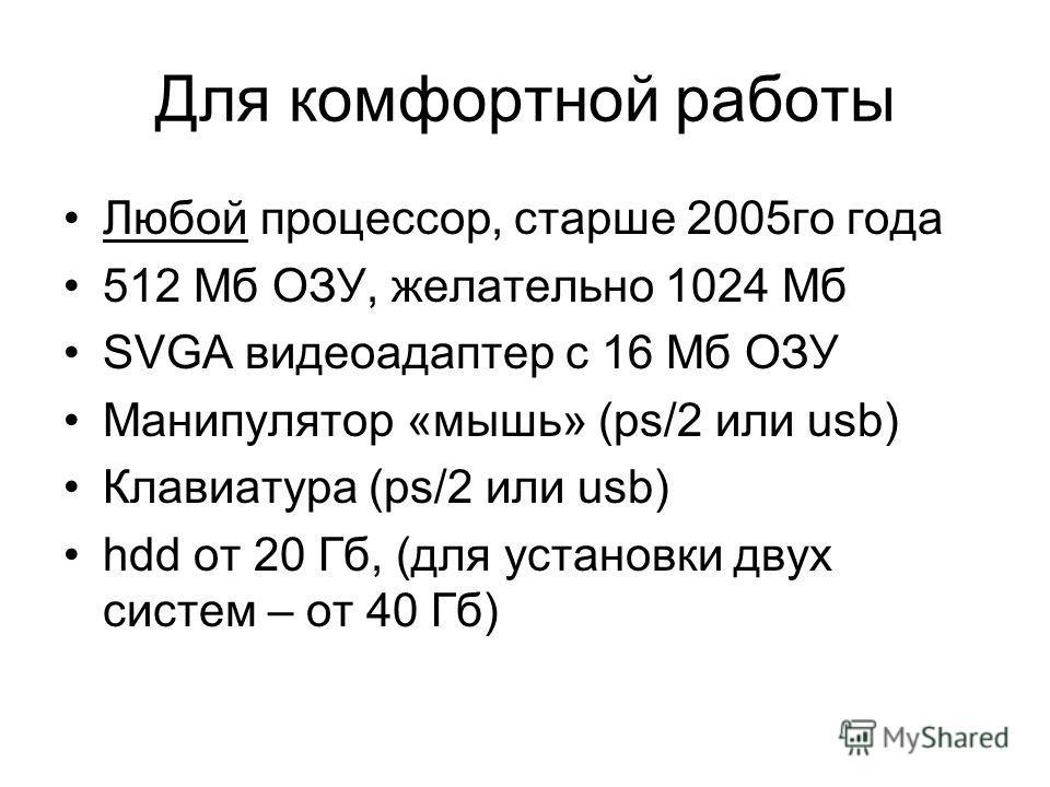 Для комфортной работы Любой процессор, старше 2005го года 512 Мб ОЗУ, желательно 1024 Мб SVGA видеоадаптер с 16 Мб ОЗУ Манипулятор «мышь» (ps/2 или usb) Клавиатура (ps/2 или usb) hdd от 20 Гб, (для установки двух систем – от 40 Гб)