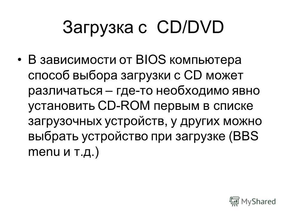 Загрузка с CD/DVD В зависимости от BIOS компьютера способ выбора загрузки с CD может различаться – где-то необходимо явно установить CD-ROM первым в списке загрузочных устройств, у других можно выбрать устройство при загрузке (BBS menu и т.д.)