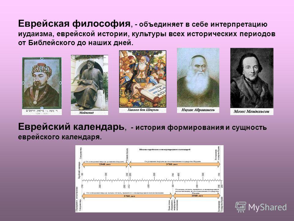 Еврейская философия, - объединяет в себе интерпретацию иудаизма, еврейской истории, культуры всех исторических периодов от Библейского до наших дней. Еврейский календарь, - история формирования и сущность еврейского календаря.