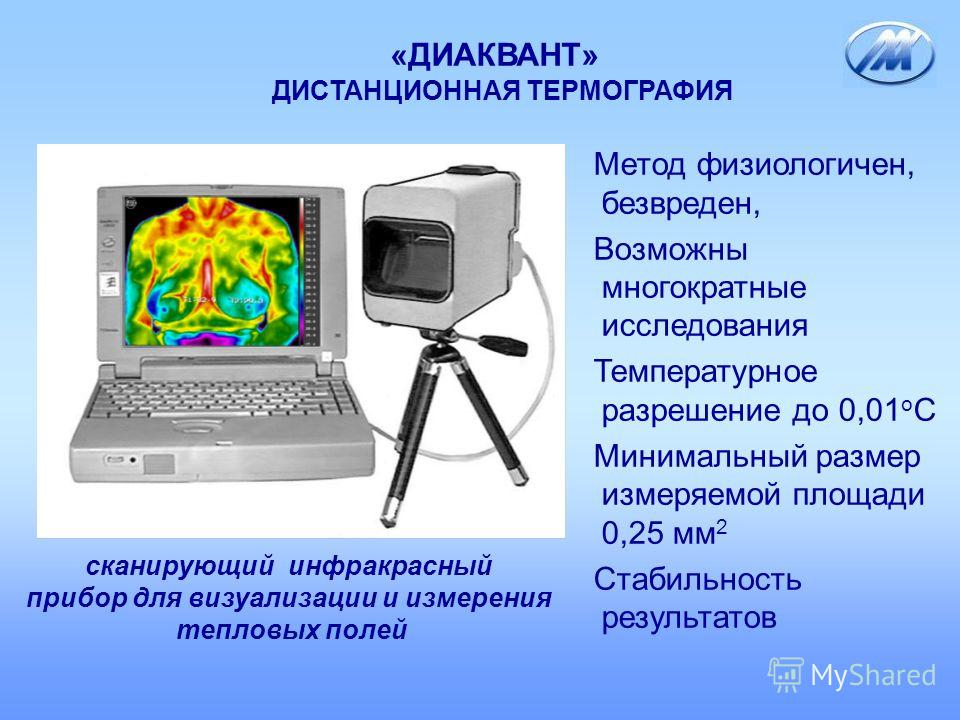 «ДИАКВАНТ» ДИСТАНЦИОННАЯ ТЕРМОГРАФИЯ Метод физиологичен, безвреден, Возможны многократные исследования Температурное разрешение до 0,01 о С Минимальный размер измеряемой площади 0,25 мм 2 Стабильность результатов сканирующий инфракрасный прибор для в