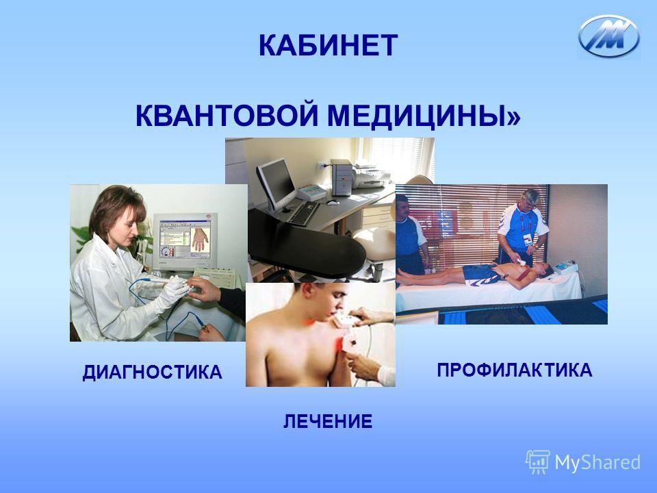 КАБИНЕТ КВАНТОВОЙ МЕДИЦИНЫ» ДИАГНОСТИКА ЛЕЧЕНИЕ ПРОФИЛАКТИКА