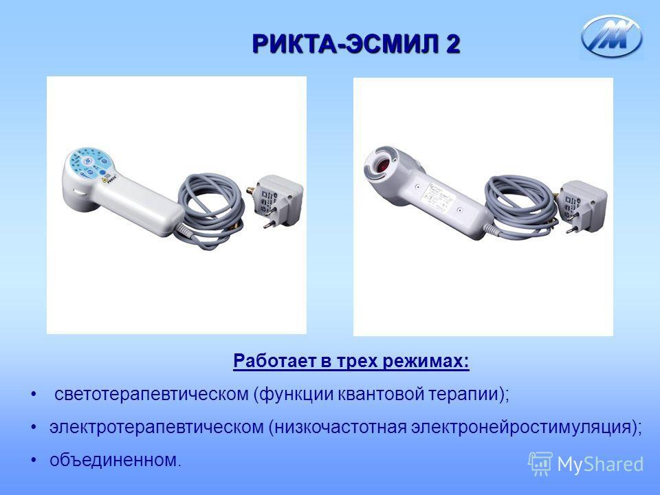 РИКТА-ЭСМИЛ 2 Работает в трех режимах: светотерапевтическом (функции квантовой терапии); электротерапевтическом (низкочастотная электронейростимуляция); объединенном.