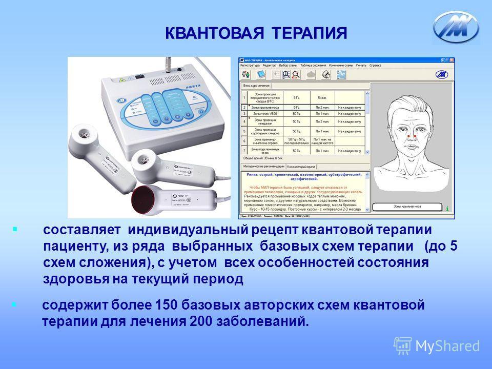 КВАНТОВАЯ ТЕРАПИЯ составляет индивидуальный рецепт квантовой терапии пациенту, из ряда выбранных базовых схем терапии (до 5 схем сложения), с учетом всех особенностей состояния здоровья на текущий период содержит более 150 базовых авторских схем кван