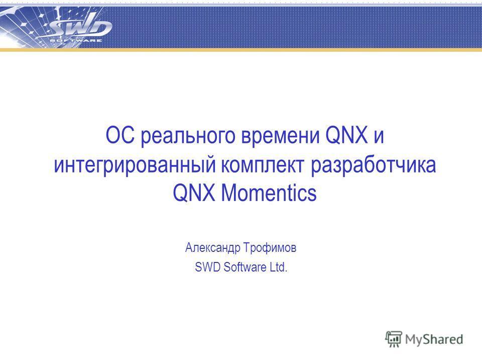 ОС реального времени QNX и интегрированный комплект разработчика QNX Momentics Александр Трофимов SWD Software Ltd.
