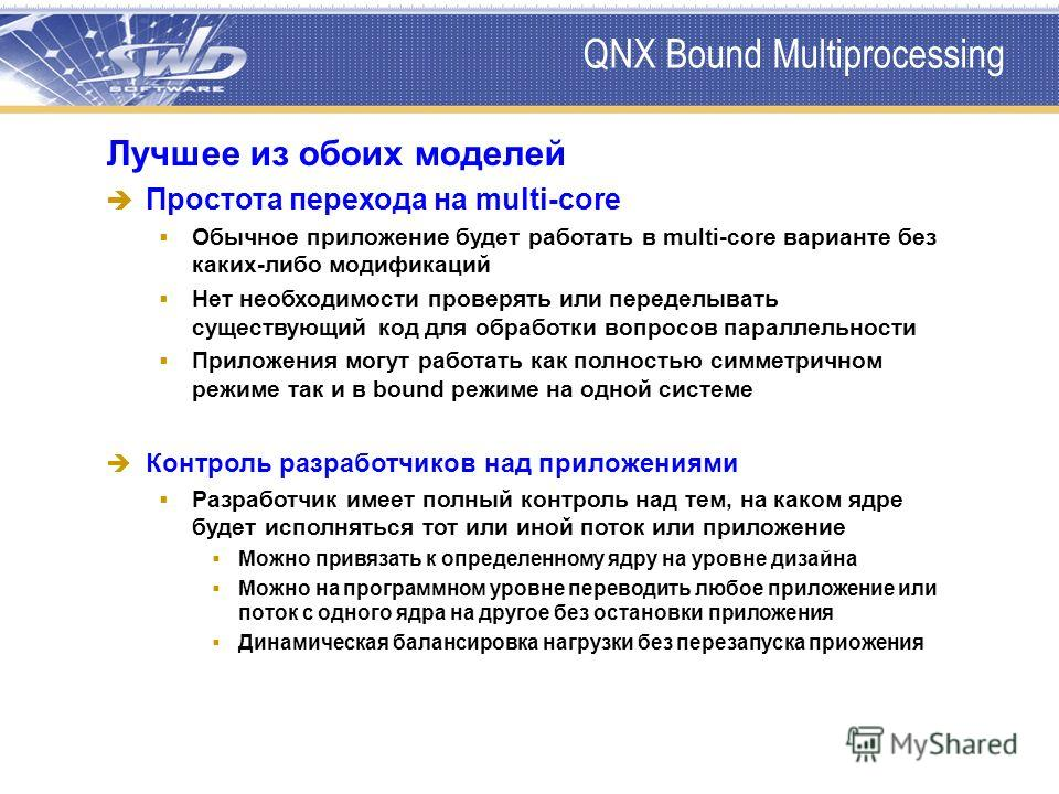 QNX Bound Multiprocessing Лучшее из обоих моделей Простота перехода на multi-core Обычное приложение будет работать в multi-core варианте без каких-либо модификаций Нет необходимости проверять или переделывать существующий код для обработки вопросов