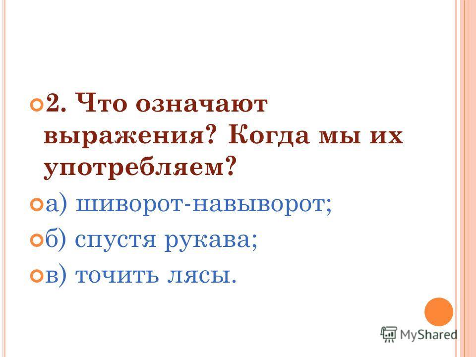 2. Что означают выражения? Когда мы их употребляем? а) шиворот-навыворот; б) спустя рукава; в) точить лясы.