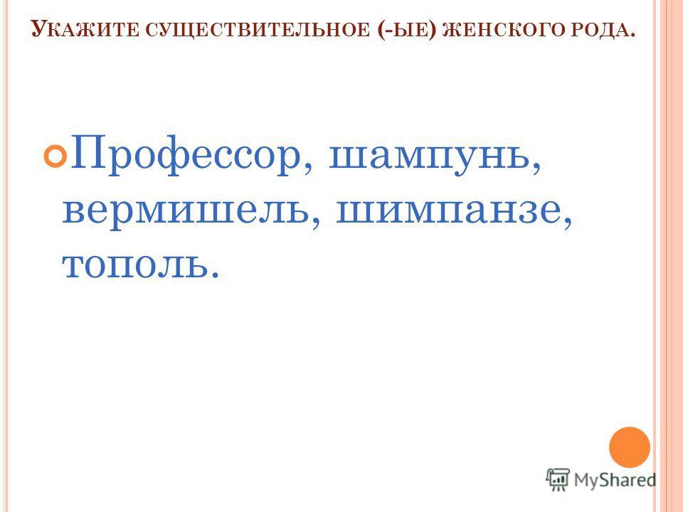У КАЖИТЕ СУЩЕСТВИТЕЛЬНОЕ (- ЫЕ ) ЖЕНСКОГО РОДА. Профессор, шампунь, вермишель, шимпанзе, тополь.