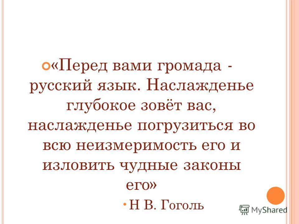 «Перед вами громада - русский язык. Наслажденье глубокое зовёт вас, наслажденье погрузиться во всю неизмеримость его и изловить чудные законы его» Н В. Гоголь