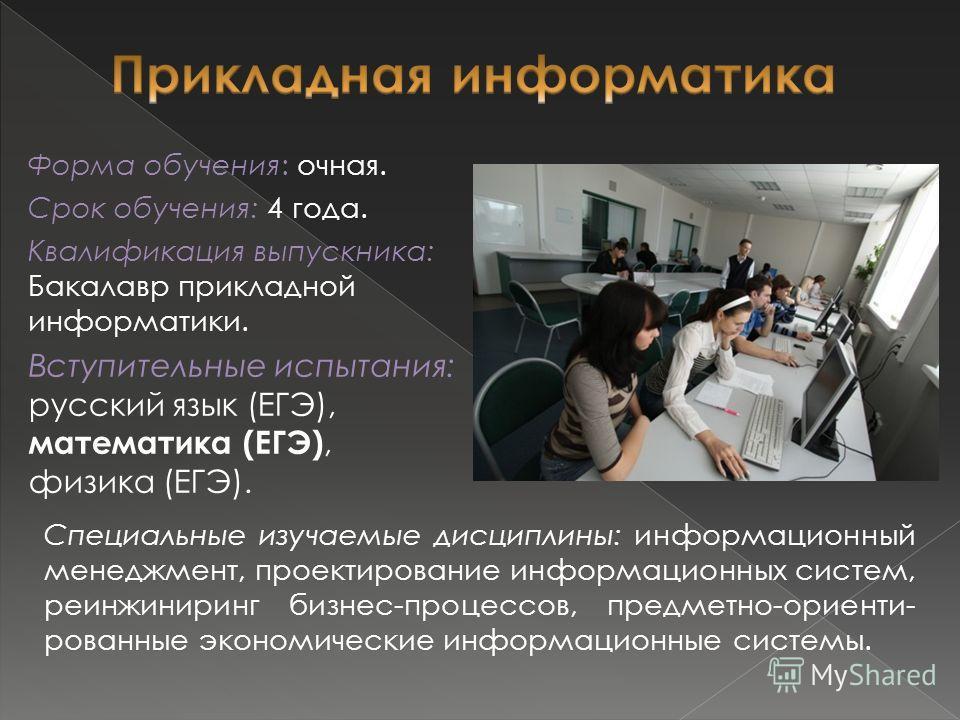 Форма обучения: очная. Срок обучения: 4 года. Квалификация выпускника: Бакалавр прикладной информатики. Вступительные испытания: русский язык (ЕГЭ), математика (ЕГЭ), физика (ЕГЭ). Специальные изучаемые дисциплины: информационный менеджмент, проектир