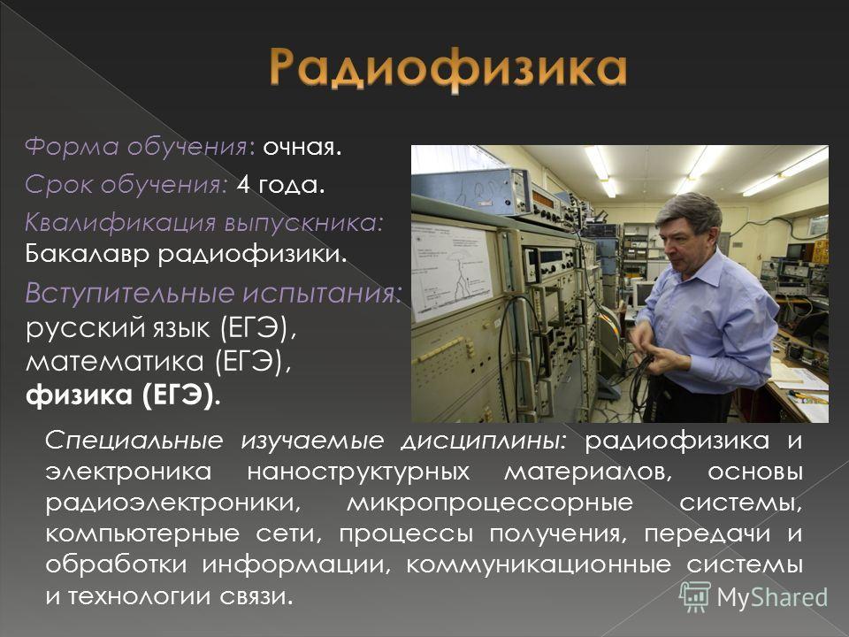 Форма обучения: очная. Срок обучения: 4 года. Квалификация выпускника: Бакалавр радиофизики. Вступительные испытания: русский язык (ЕГЭ), математика (ЕГЭ), физика (ЕГЭ). Специальные изучаемые дисциплины: радиофизика и электроника наноструктурных мате