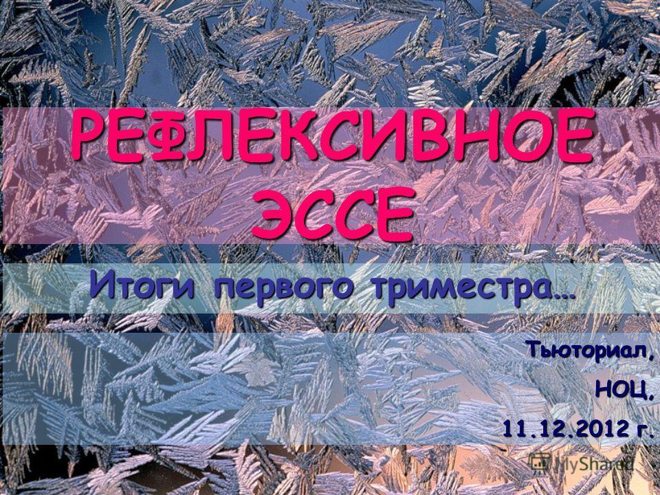РЕФЛЕКСИВНОЕ ЭССЕ Итоги первого триместра… Тьюториал,НОЦ, 11.12.2012 г.