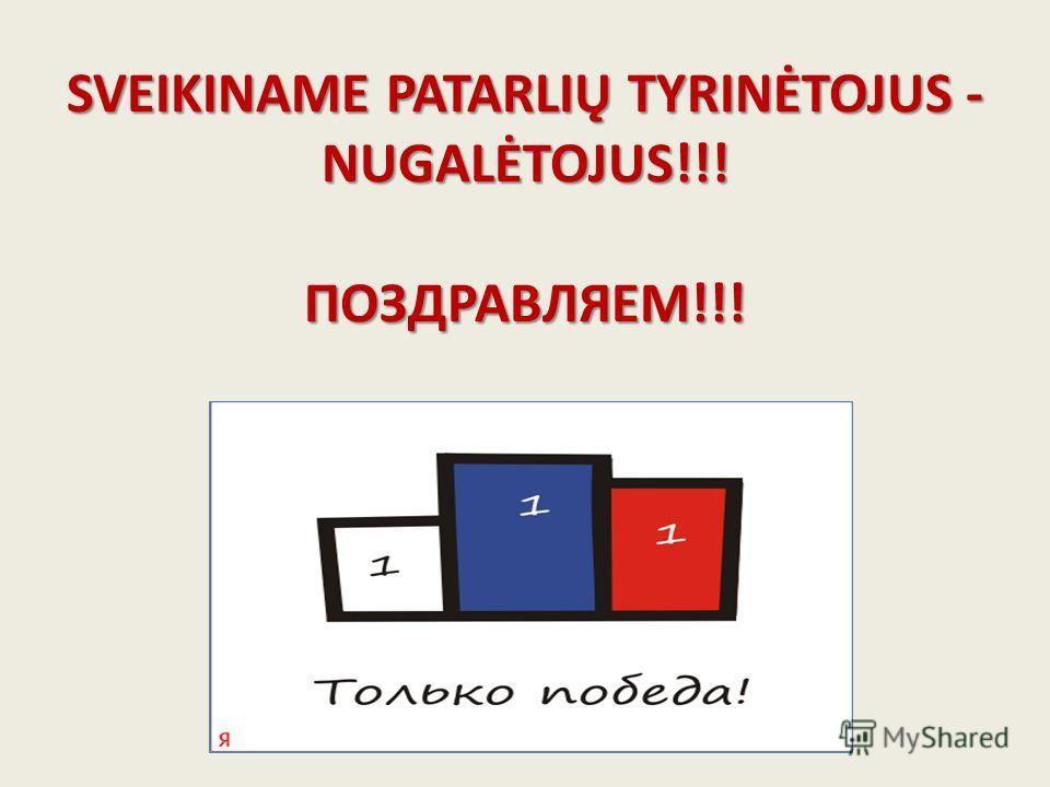 SVEIKINAME PATARLIŲ TYRINĖTOJUS - NUGALĖTOJUS!!! ПОЗДРАВЛЯЕМ!!!