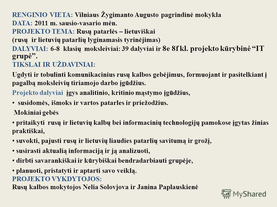 RENGINIO VIETA: Vilniaus Žygimanto Augusto pagrindinė mokykla DATA: 2011 m. sausio-vasario mėn. PROJEKTO TEMA: Rusų patarlės – lietuviškai (rusų ir lietuvių patarlių lyginamasis tyrinėjimas) DALYVIAI: 6-8 klasių moksleiviai: 39 dalyviai ir 8e 8f kl.