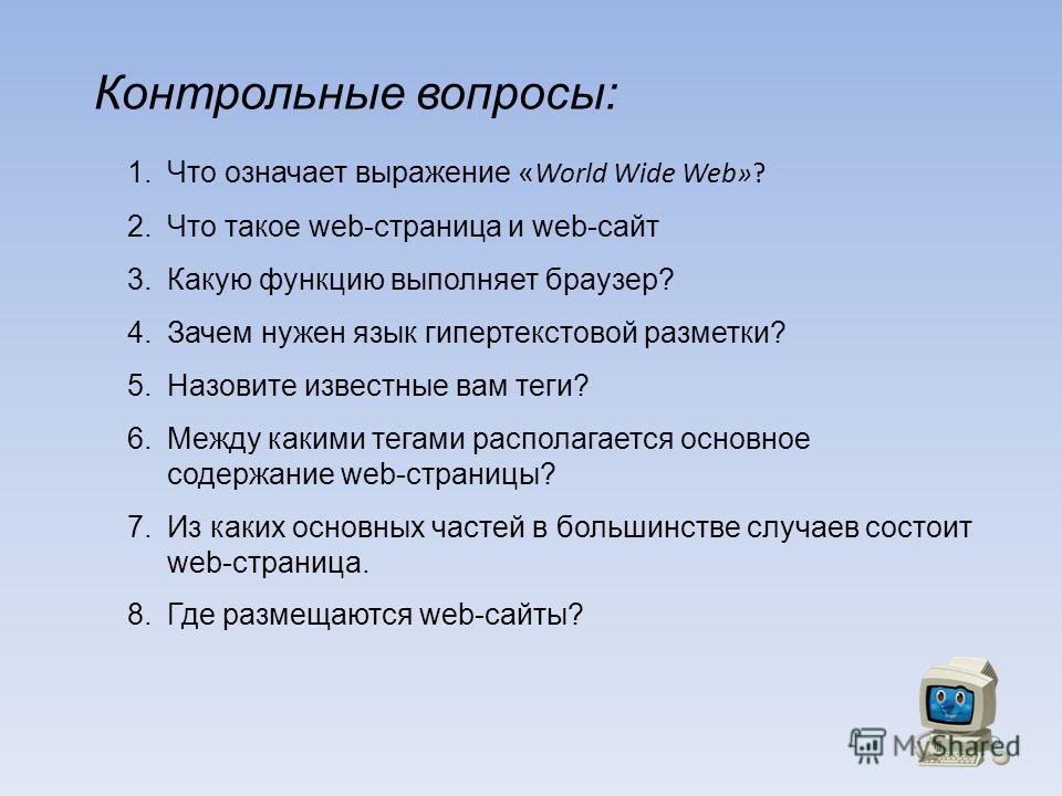 Контрольные вопросы: 1.Что означает выражение « World Wide Web»? 2.Что такое web-страница и web-сайт 3.Какую функцию выполняет браузер? 4.Зачем нужен язык гипертекстовой разметки? 5.Назовите известные вам теги? 6.Между какими тегами располагается осн