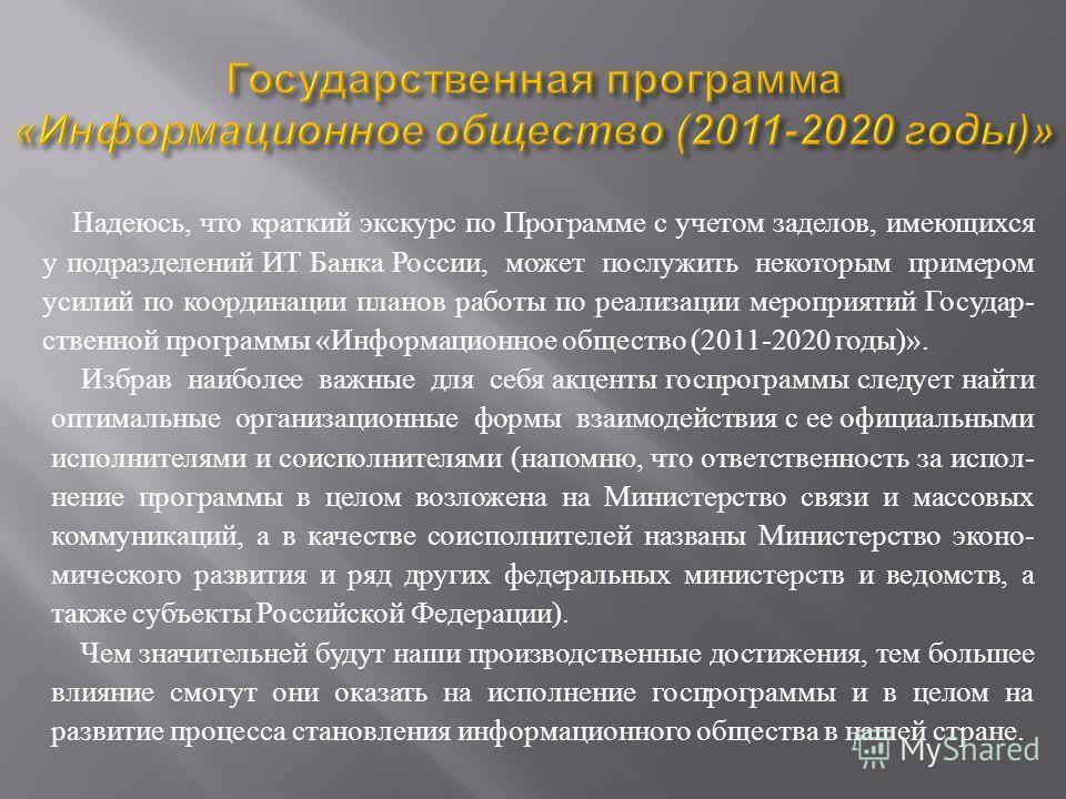 Надеюсь, что краткий экскурс по Программе с учетом заделов, имеющихся у подразделений ИТ Банка России, может послужить некоторым примером усилий по координации планов работы по реализации мероприятий Государ - ственной программы « Информационное обще