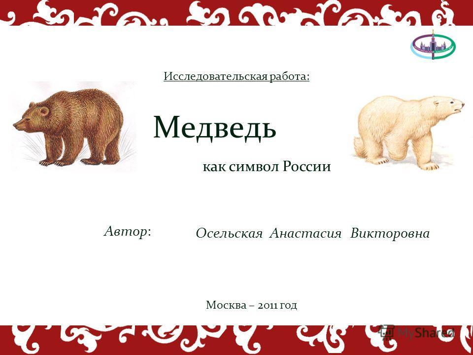 как символ России Медведь Автор: Осельская Анастасия Викторовна Исследовательская работа: Москва – 2011 год