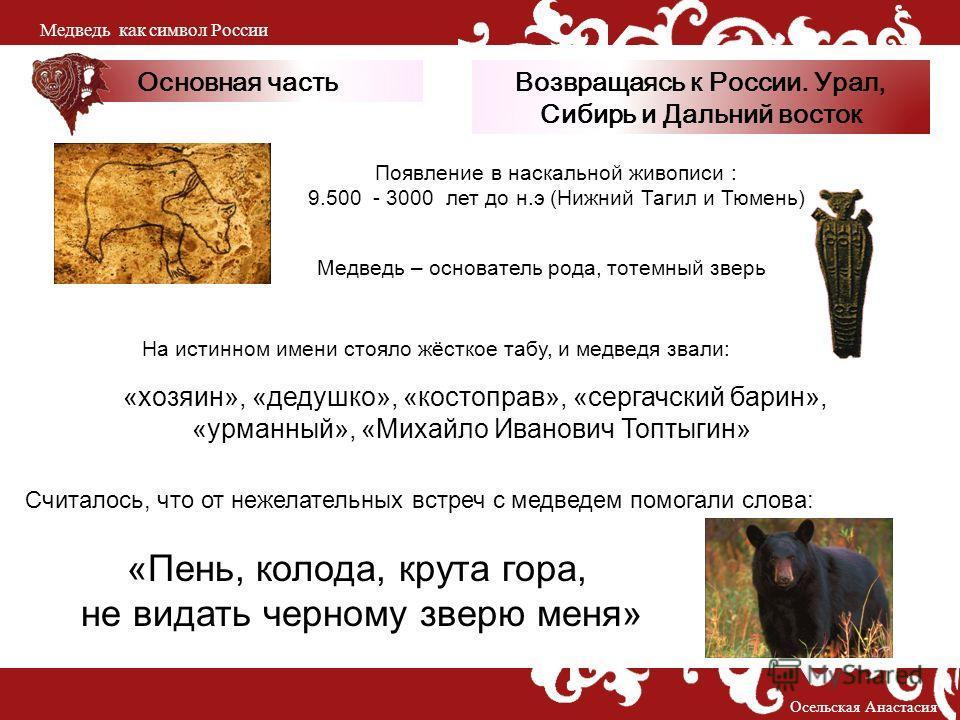Основная часть Появление в наскальной живописи : 9.500 - 3000 лет до н.э (Нижний Тагил и Тюмень) «хозяин», «дедушко», «костоправ», «сергачский барин», «урманный», «Михайло Иванович Топтыгин» «Пень, колода, крута гора, не видать черному зверю меня» Сч
