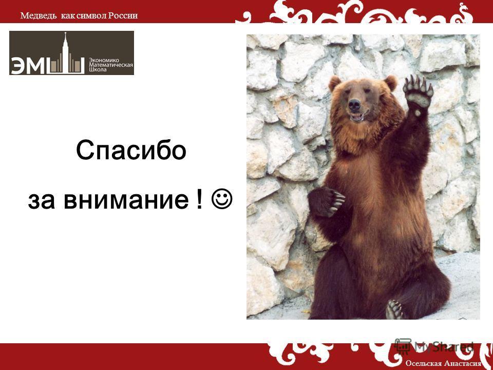 Осельская Анастасия Медведь как символ России Спасибо за внимание !