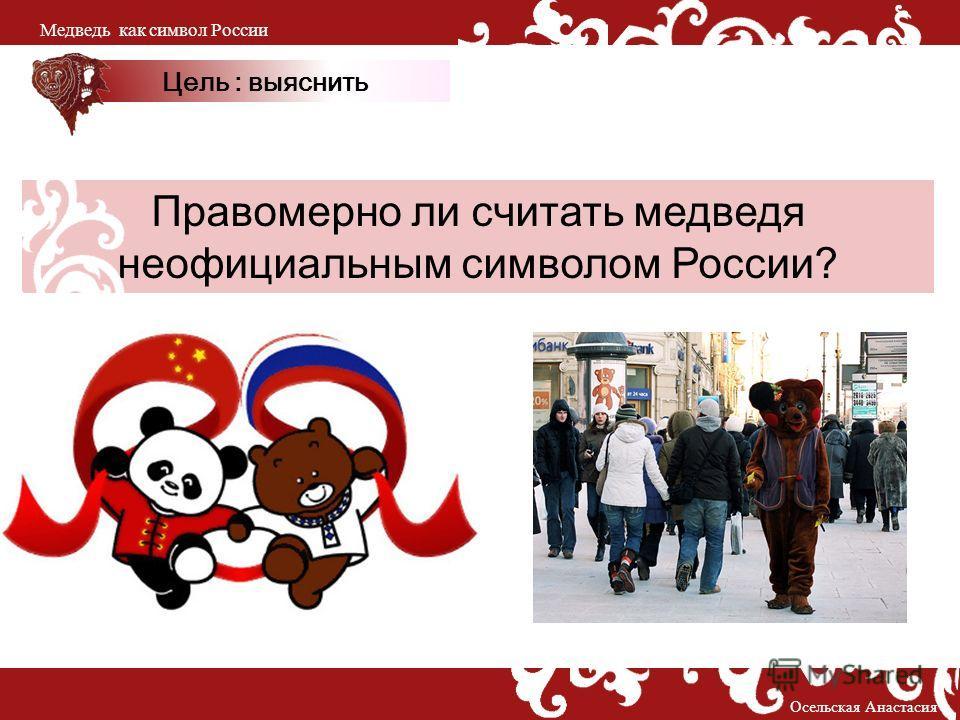 Правомерно ли считать медведя неофициальным символом России? Цель : выяснить Осельская Анастасия Медведь как символ России