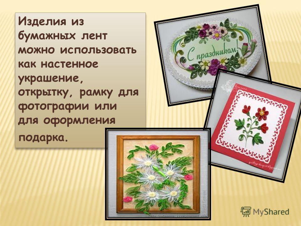 Изделия из бумажных лент можно использовать как настенное украшение, открытку, рамку для фотографии или для оформления подарка.