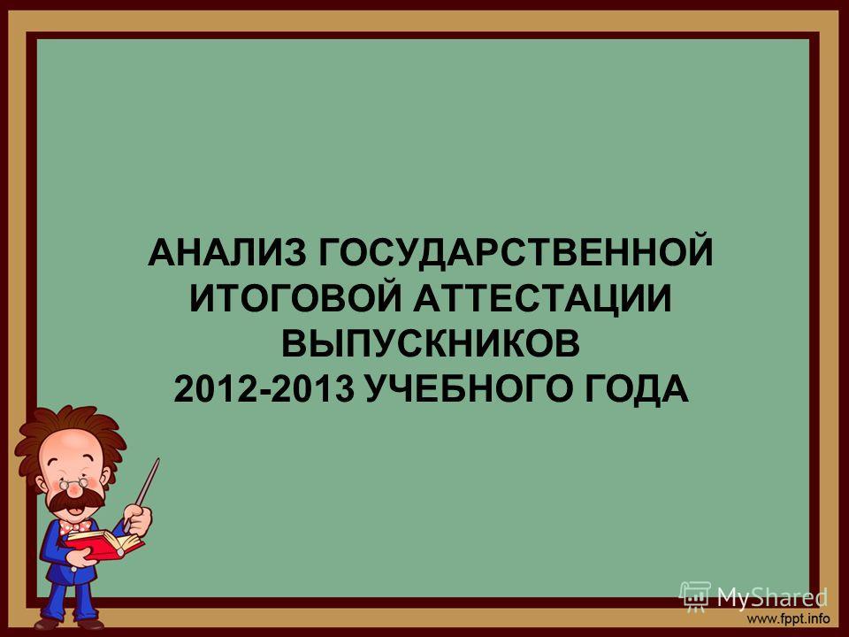 АНАЛИЗ ГОСУДАРСТВЕННОЙ ИТОГОВОЙ АТТЕСТАЦИИ ВЫПУСКНИКОВ 2012-2013 УЧЕБНОГО ГОДА