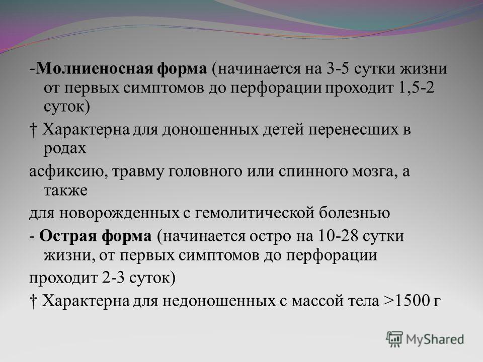 - Молниеносная форма (начинается на 3-5 сутки жизни от первых симптомов до перфорации проходит 1,5-2 суток) Характерна для доношенных детей перенесших в родах асфиксию, травму головного или спинного мозга, а также для новорожденных с гемолитической б