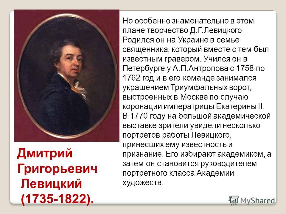 Но особенно знаменательно в этом плане творчество Д.Г.Левицкого Родился он на Украине в семье священника, который вместе с тем был известным гравером. Учился он в Петербурге у А.П.Антропова с 1758 по 1762 год и в его команде занимался украшением Триу