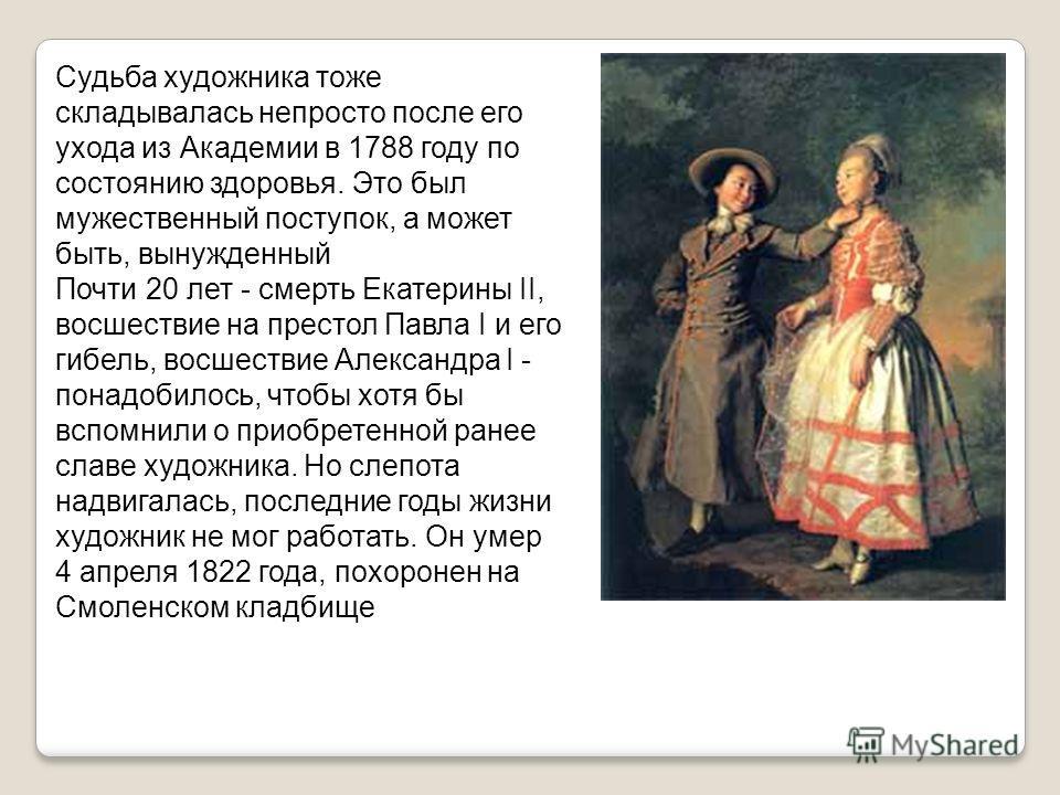 Судьба художника тоже складывалась непросто после его ухода из Академии в 1788 году по состоянию здоровья. Это был мужественный поступок, а может быть, вынужденный Почти 20 лет - смерть Екатерины II, восшествие на престол Павла I и его гибель, восшес