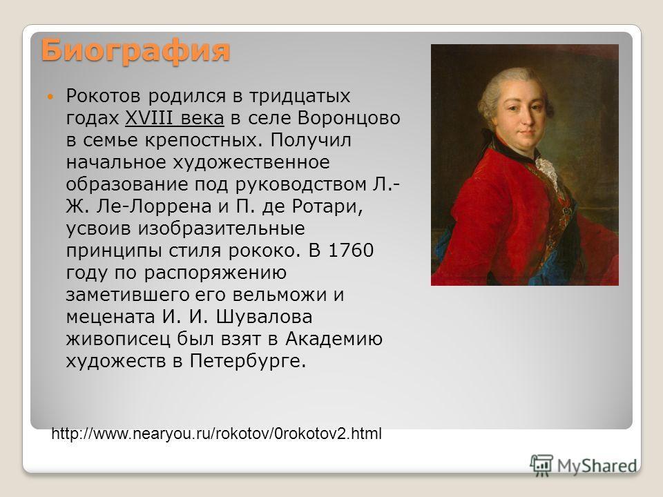 Биография Рокотов родился в тридцатых годах XVIII века в селе Воронцово в семье крепостных. Получил начальное художественное образование под руководством Л.- Ж. Ле-Лоррена и П. де Ротари, усвоив изобразительные принципы стиля рококо. В 1760 году по р