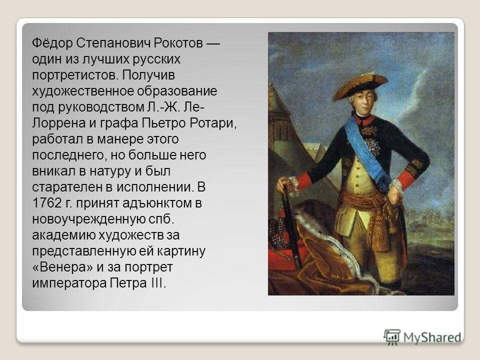 Фёдор Степанович Рокотов один из лучших русских портретистов. Получив художественное образование под руководством Л.-Ж. Ле- Лоррена и графа Пьетро Ротари, работал в манере этого последнего, но больше него вникал в натуру и был старателен в исполнении