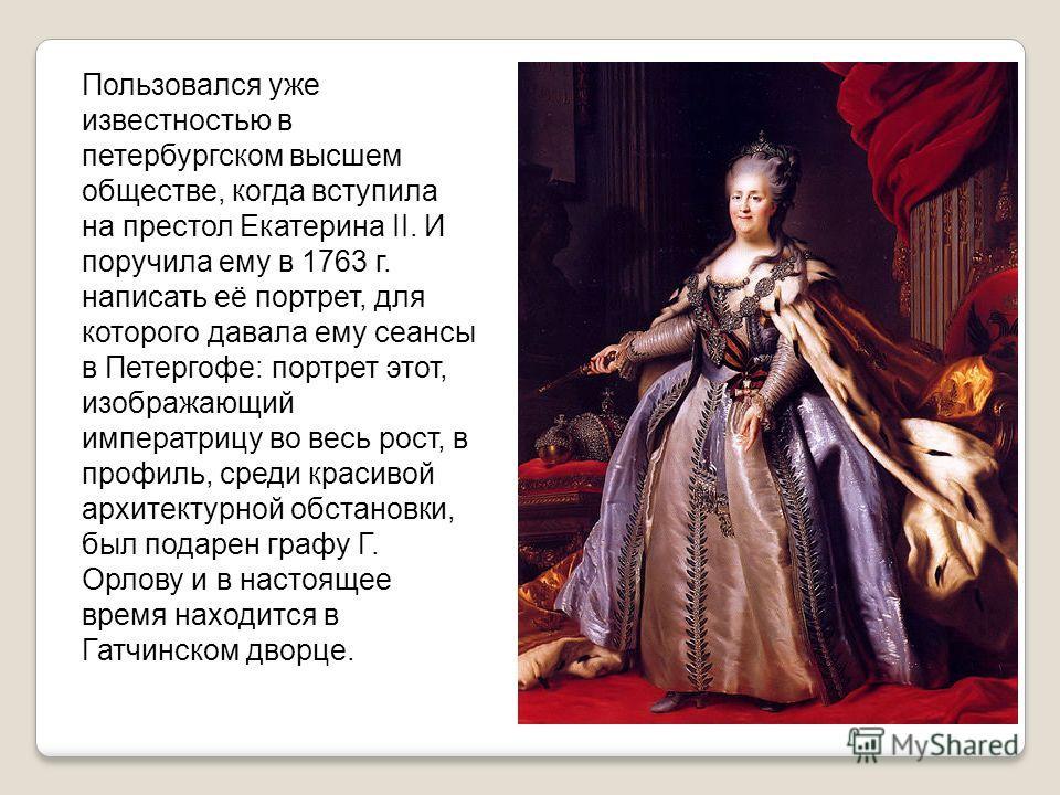 Пользовался уже известностью в петербургском высшем обществе, когда вступила на престол Екатерина II. И поручила ему в 1763 г. написать её портрет, для которого давала ему сеансы в Петергофе: портрет этот, изображающий императрицу во весь рост, в про