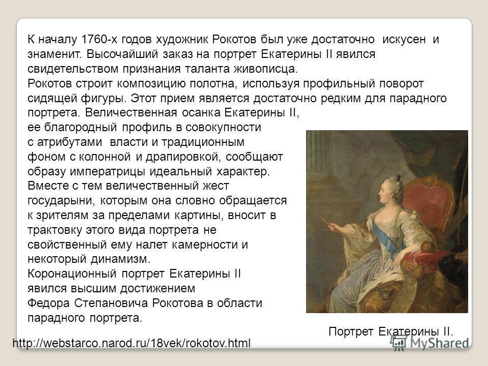 Портрет Екатерины II. К началу 1760-х годов художник Рокотов был уже достаточно искусен и знаменит. Высочайший заказ на портрет Екатерины II явился свидетельством признания таланта живописца. Рокотов строит композицию полотна, используя профильный по