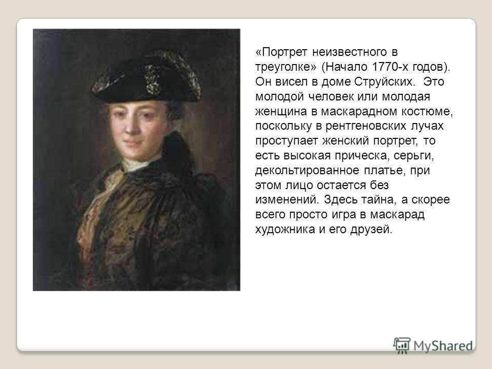 «Портрет неизвестного в треуголке» (Начало 1770-х годов). Он висел в доме Струйских. Это молодой человек или молодая женщина в маскарадном костюме, поскольку в рентгеновских лучах проступает женский портрет, то есть высокая прическа, серьги, декольти