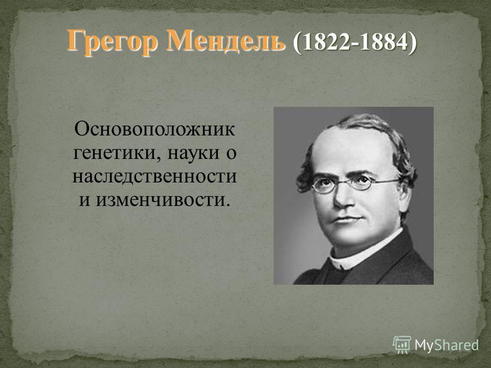 Основоположник генетики, науки о наследственности и изменчивости. Грегор Мендель ( 1822-1884 )